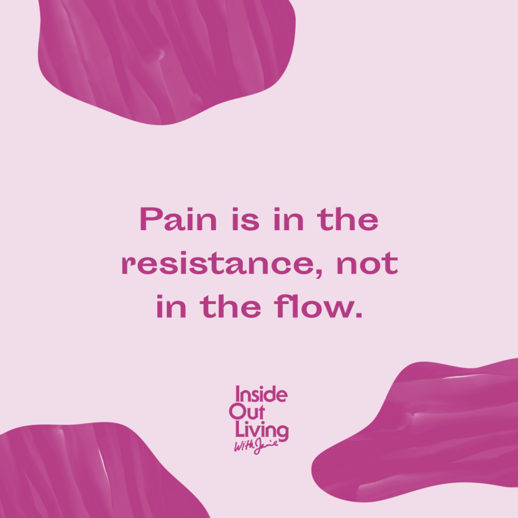 Pain is in the resistance, not in the flow.